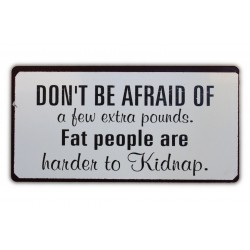 Don't be afraid of a few extra pounds. Fat people are harder to kidnap.