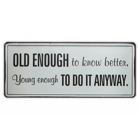 Old enough to know better, Young enough to do it anyway