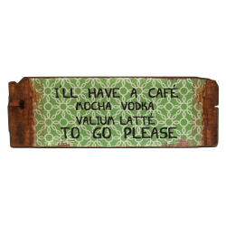Holzschild: I'll have a café mocha vodka valium latté to go please