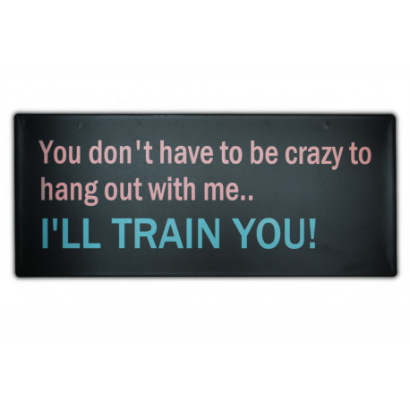 You don't have to be crazy to hang out with me... I'll train you