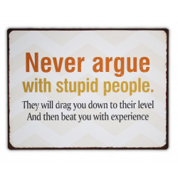 Never argue with stupid people. They will drag you down to their level and beat you with experience.
