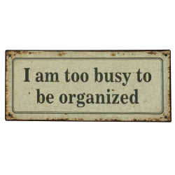 Blechschild: I am too busy to be organized