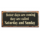 Blechschild: Better days are coming - they are called Saturday and Sunday