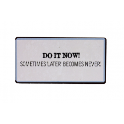 Magnet: Do it now! Sometimes 'later' becomes 'never'