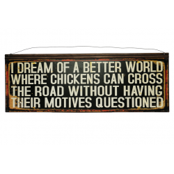 Blechschild: I dream of a better world where chickens can cross the road without having their motives questioned