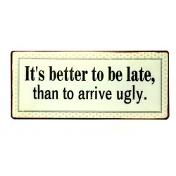 Blechschild: It's better to be late than to arrive ugly